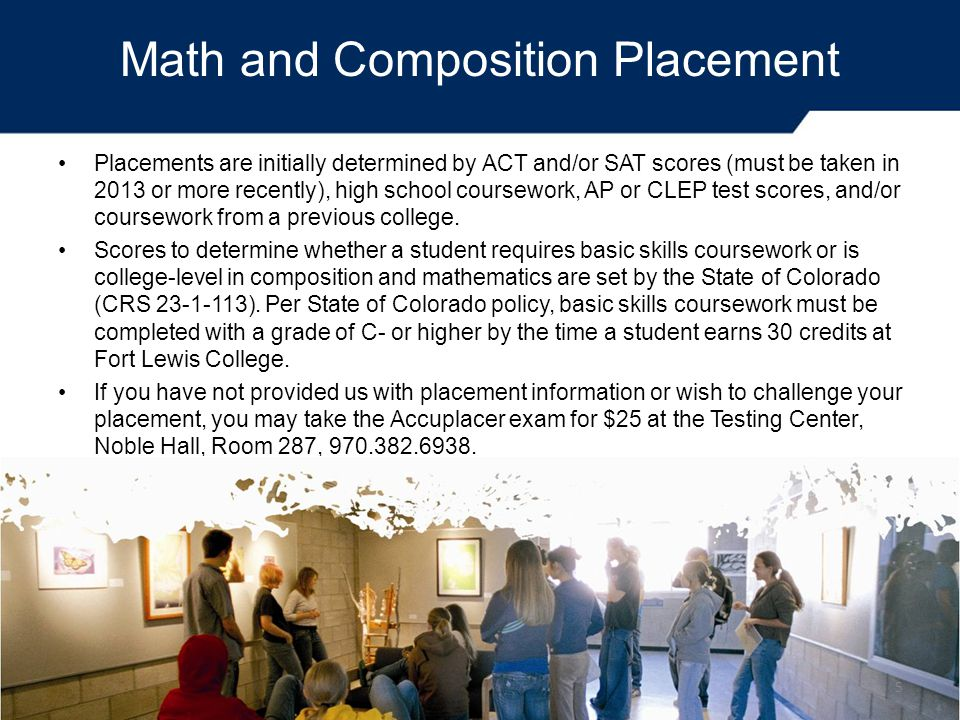 Math and Composition Placement Placements are initially determined by ACT and/or SAT scores (must be taken in 2013 or more recently), high school coursework, AP or CLEP test scores, and/or coursework from a previous college.