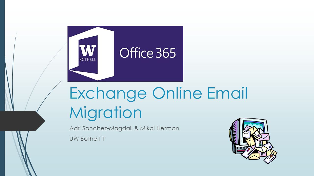 Office 365 Exchange Online Email Migration Adri Sanchez-Magdall & Mikal Herman UW Bothell IT