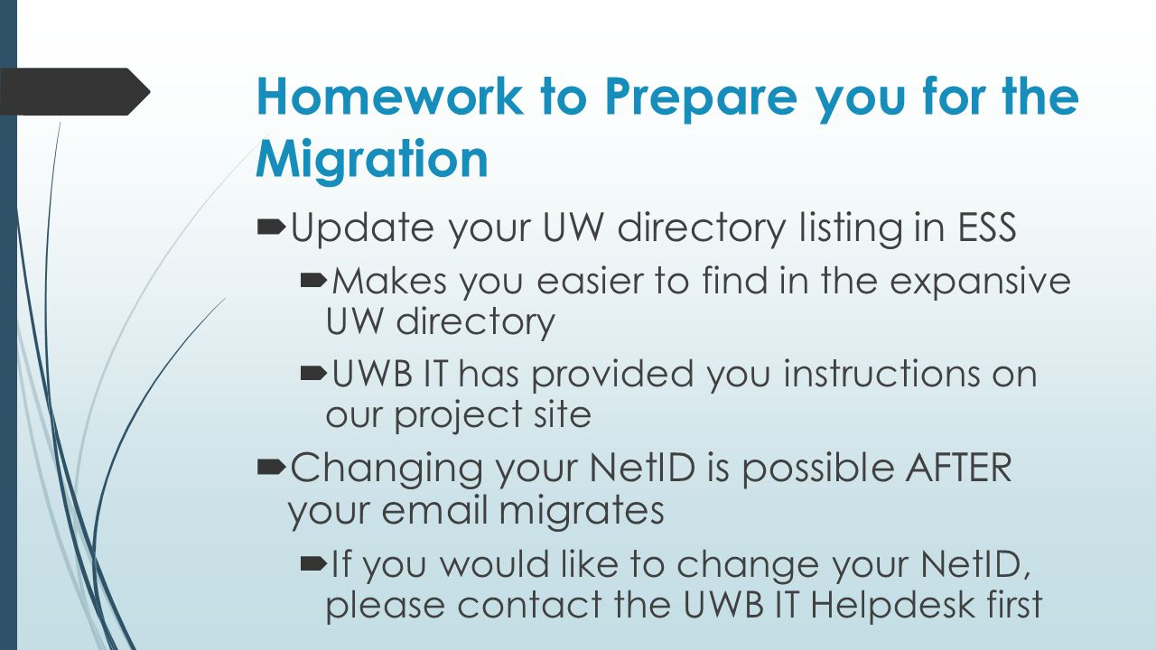Homework to Prepare you for the Migration  Update your UW directory listing in ESS  Makes you easier to find in the expansive UW directory  UWB IT