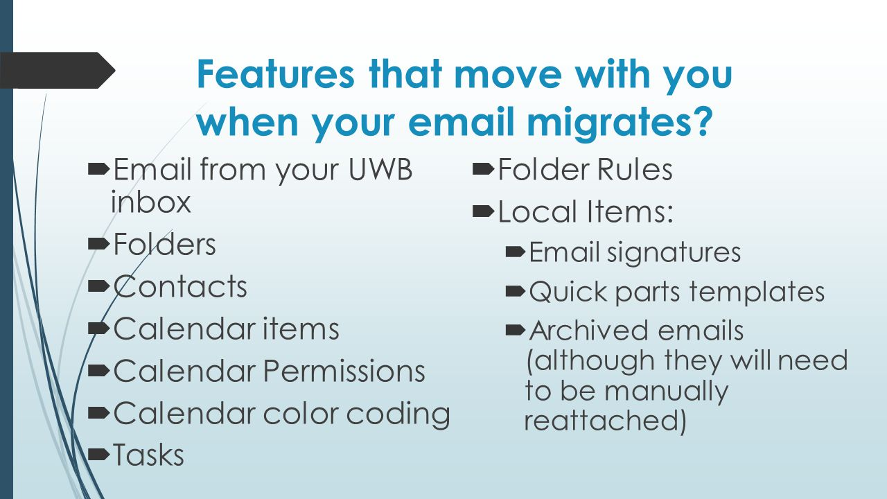 Features that move with you when your email migrates?  Email from your UWB inbox  Folders  Contacts  Calendar items  Calendar Permissions  Calen