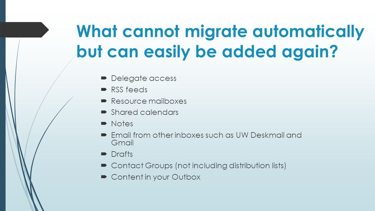 What cannot migrate automatically but can easily be added again?  Delegate access  RSS feeds  Resource mailboxes  Shared calendars  Notes  Email