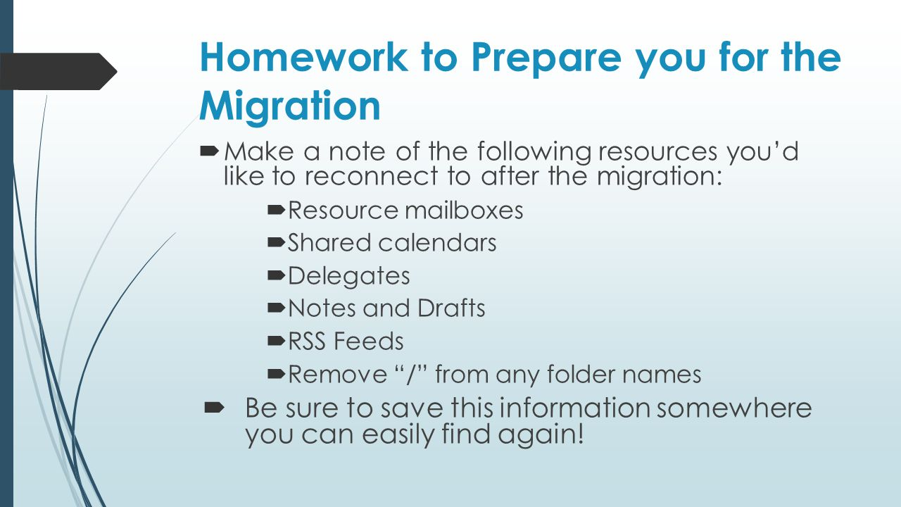 Homework to Prepare you for the Migration  Make a note of the following resources you'd like to reconnect to after the migration:  Resource mailboxe