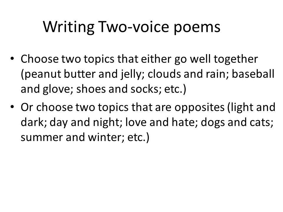 Writing Two-voice poems Choose two topics that either go well together (peanut butter and jelly; clouds and rain; baseball and glove; shoes and socks;
