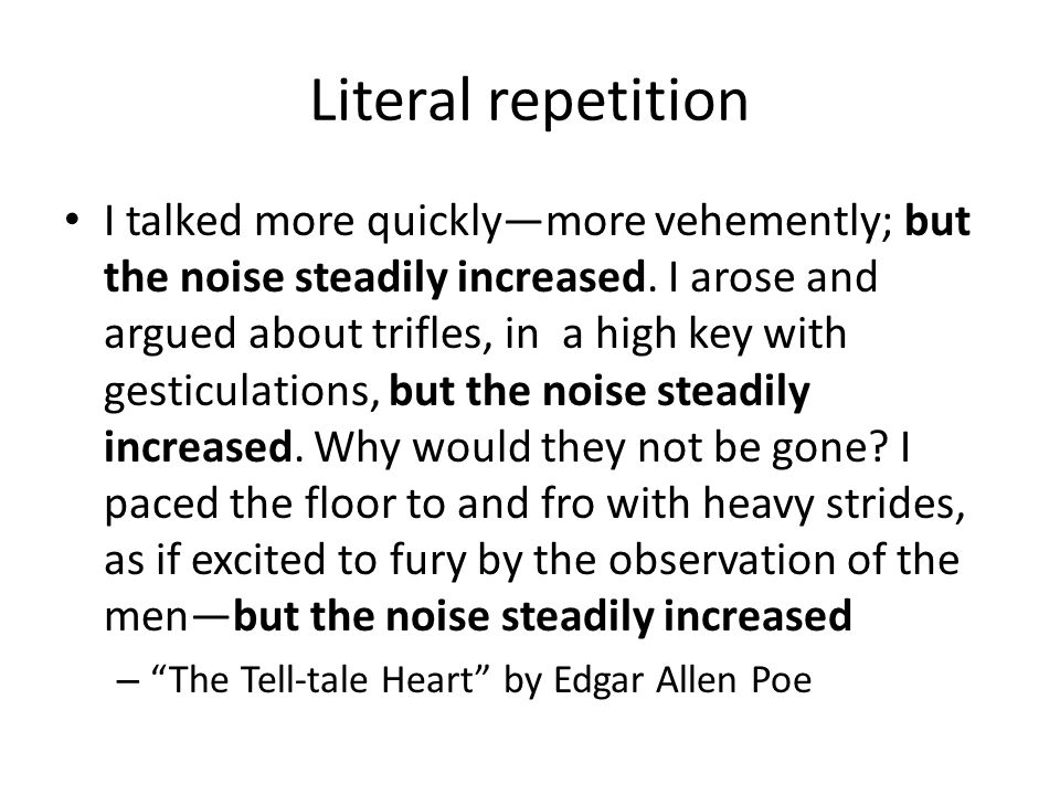 Literal repetition I talked more quickly—more vehemently; but the noise steadily increased. I arose and argued about trifles, in a high key with gesti