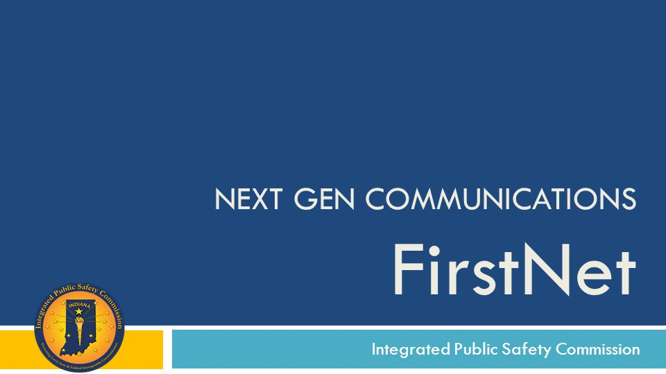 Integrated Public Safety Commission NEXT GEN COMMUNICATIONS FirstNet
