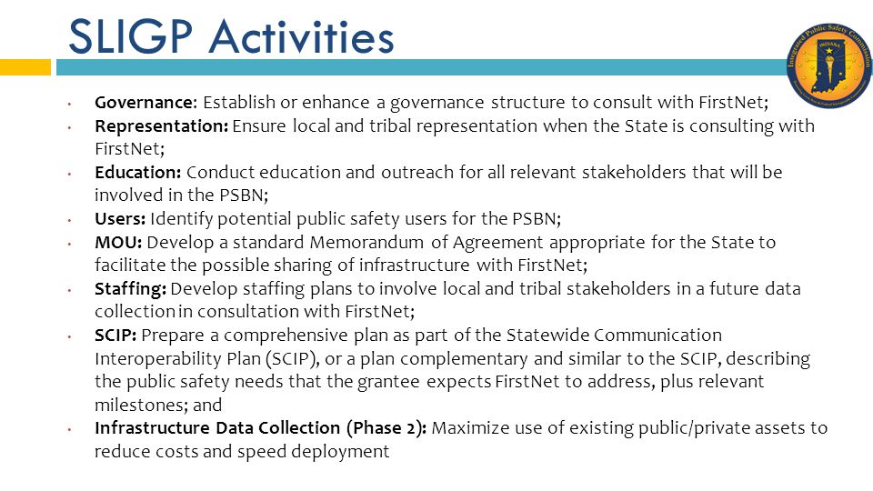 SLIGP Activities Governance: Establish or enhance a governance structure to consult with FirstNet; Representation: Ensure local and tribal representation when the State is consulting with FirstNet; Education: Conduct education and outreach for all relevant stakeholders that will be involved in the PSBN; Users: Identify potential public safety users for the PSBN; MOU: Develop a standard Memorandum of Agreement appropriate for the State to facilitate the possible sharing of infrastructure with FirstNet; Staffing: Develop staffing plans to involve local and tribal stakeholders in a future data collection in consultation with FirstNet; SCIP: Prepare a comprehensive plan as part of the Statewide Communication Interoperability Plan (SCIP), or a plan complementary and similar to the SCIP, describing the public safety needs that the grantee expects FirstNet to address, plus relevant milestones; and Infrastructure Data Collection (Phase 2): Maximize use of existing public/private assets to reduce costs and speed deployment