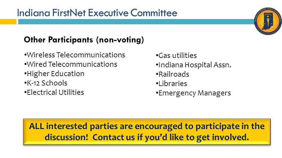 Indiana FirstNet Executive Committee Other Participants (non-voting) Wireless Telecommunications Wired Telecommunications Higher Education K-12 Schools Electrical Utilities Gas utilities Indiana Hospital Assn.