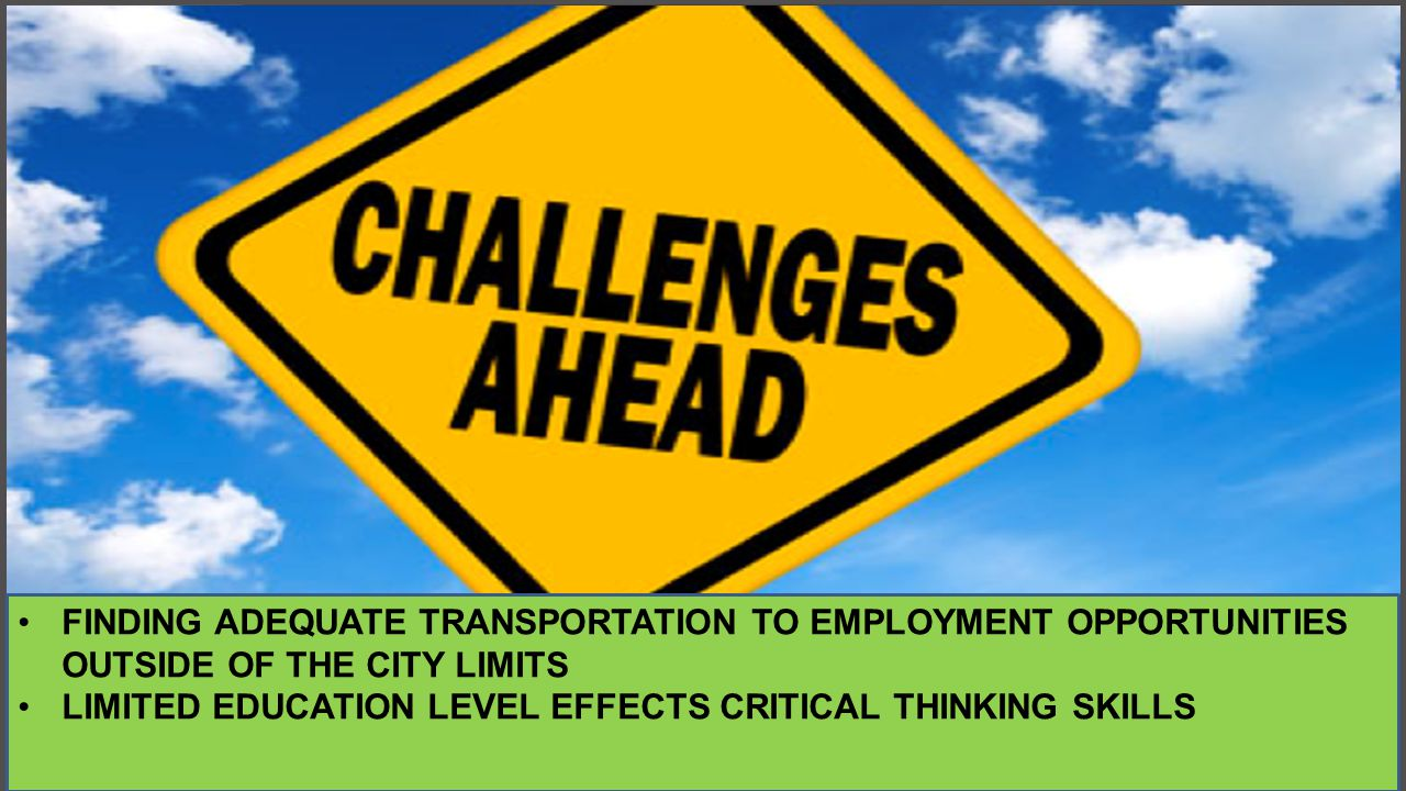 CHALLENGES FINDING ADEQUATE TRANSPORTATION TO EMPLOYMENT OPPORTUNITIES OUTSIDE OF THE CITY LIMITS LIMITED EDUCATION LEVEL EFFECTS CRITICAL THINKING SKILLS