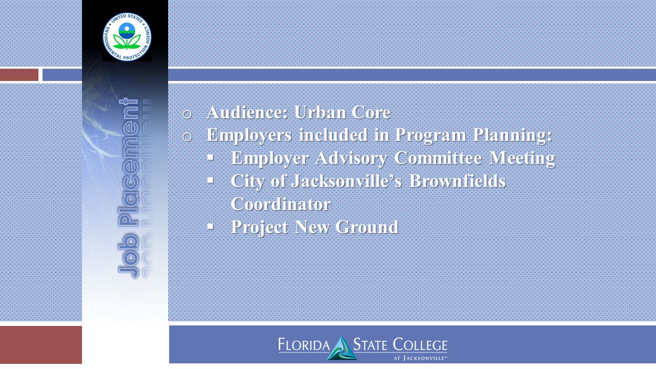 o Audience: Urban Core o Employers included in Program Planning:  Employer Advisory Committee Meeting  City of Jacksonville's Brownfields Coordinator  Project New Ground