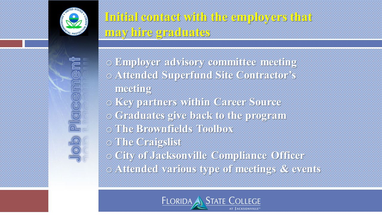 Initial contact with the employers that Initial contact with the employers that may hire graduates may hire graduates o Employer advisory committee meeting o Attended Superfund Site Contractor's meeting o Key partners within Career Source o Graduates give back to the program o The Brownfields Toolbox o The Craigslist o City of Jacksonville Compliance Officer o Attended various type of meetings & events