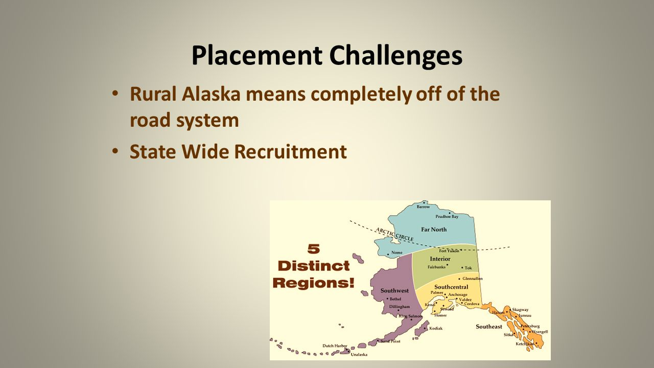 Placement Challenges Rural Alaska means completely off of the road system State Wide Recruitment