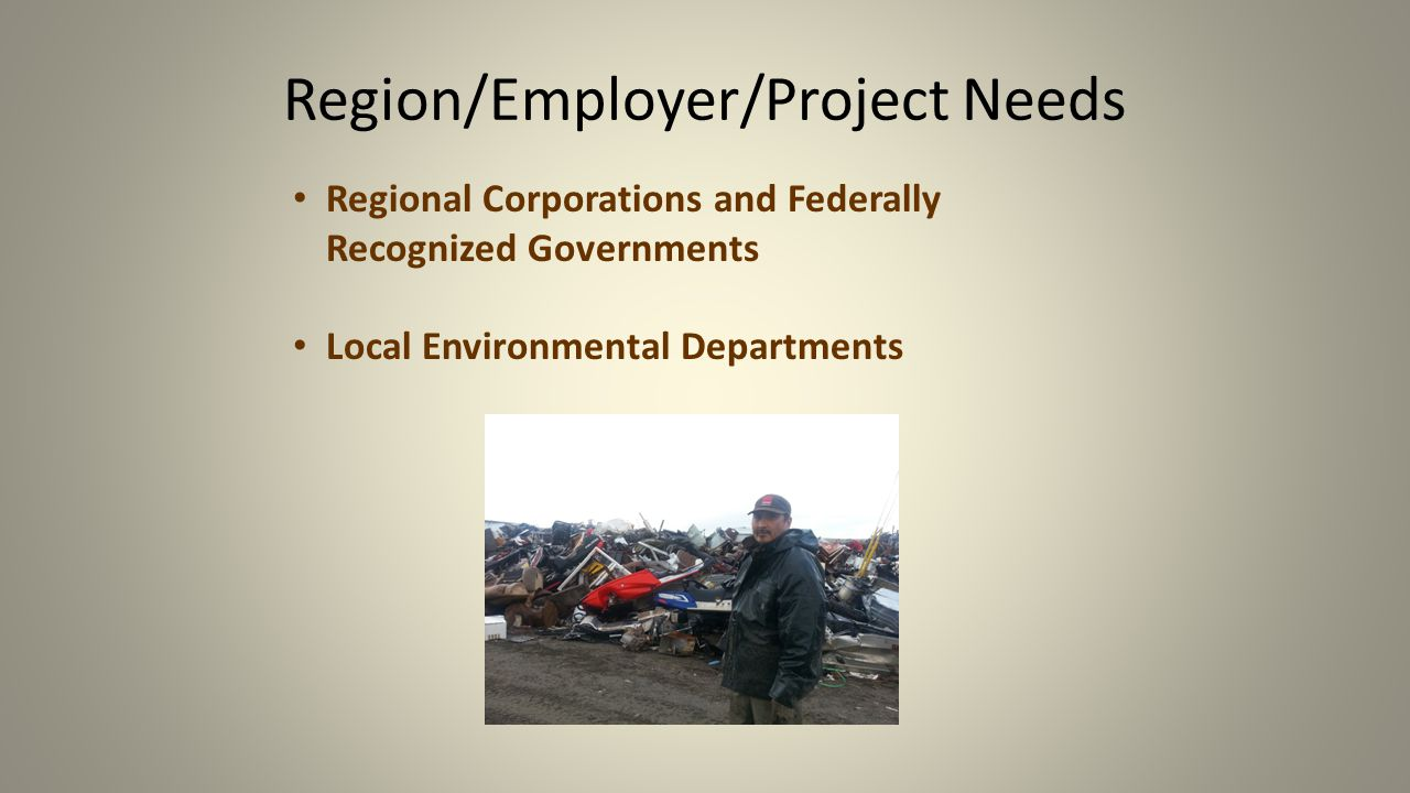 Region/Employer/Project Needs Regional Corporations and Federally Recognized Governments Local Environmental Departments