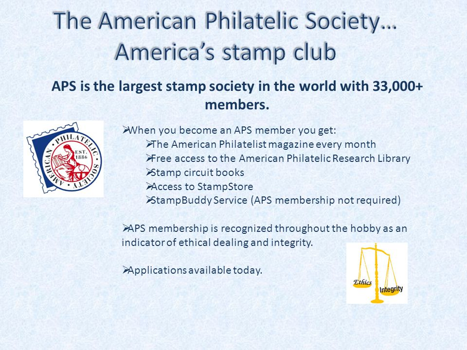  When you become an APS member you get:  The American Philatelist magazine every month  Free access to the American Philatelic Research Library  Stamp circuit books  Access to StampStore  StampBuddy Service (APS membership not required)  APS membership is recognized throughout the hobby as an indicator of ethical dealing and integrity.