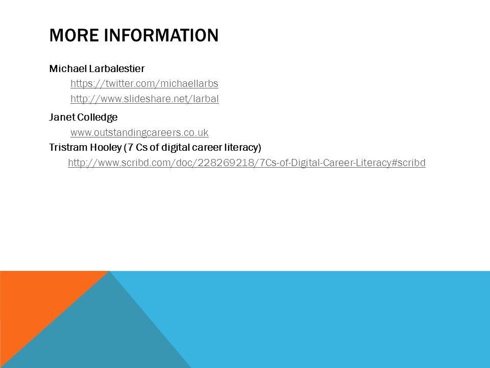 MORE INFORMATION Michael Larbalestier https://twitter.com/michaellarbs http://www.slideshare.net/larbal Janet Colledge www.outstandingcareers.co.uk Tristram Hooley (7 Cs of digital career literacy) http://www.scribd.com/doc/228269218/7Cs-of-Digital-Career-Literacy#scribd