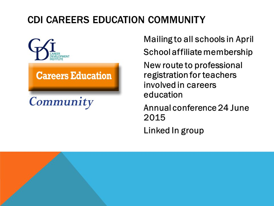 Mailing to all schools in April School affiliate membership New route to professional registration for teachers involved in careers education Annual conference 24 June 2015 Linked In group CDI CAREERS EDUCATION COMMUNITY