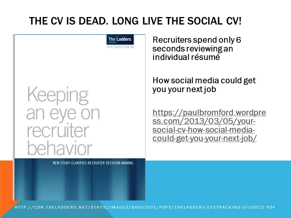 Recruiters spend only 6 seconds reviewing an individual résumé How social media could get you your next job https://paulbromford.wordpre ss.com/2013/03/05/your- social-cv-how-social-media- could-get-you-your-next-job/ HTTP://CDN.THELADDERS.NET/STATIC/IMAGES/BASICSITE/PDFS/THELADDERS-EYETRACKING-STUDYC2.PDF THE CV IS DEAD.