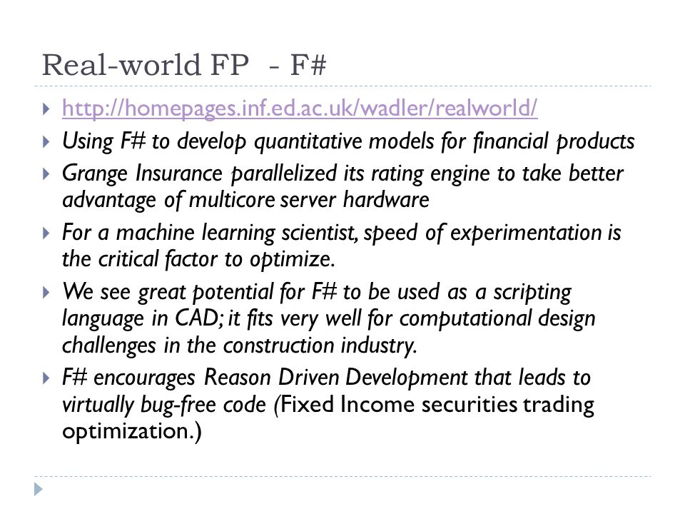 Real-world FP - F#  http://homepages.inf.ed.ac.uk/wadler/realworld/ http://homepages.inf.ed.ac.uk/wadler/realworld/  Using F# to develop quantitative models for financial products  Grange Insurance parallelized its rating engine to take better advantage of multicore server hardware  For a machine learning scientist, speed of experimentation is the critical factor to optimize.