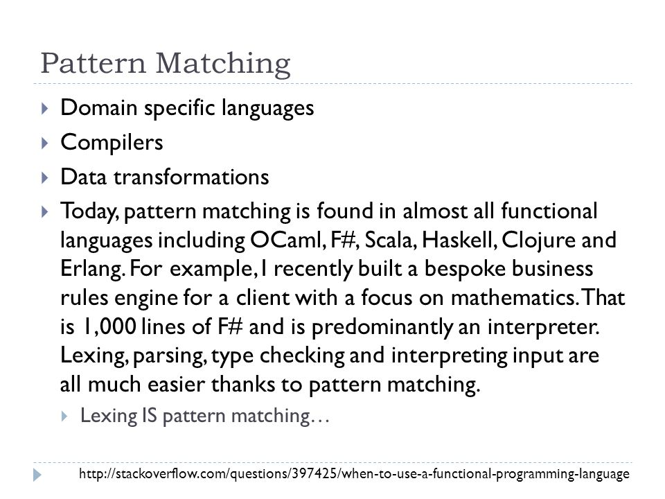 Pattern Matching  Domain specific languages  Compilers  Data transformations  Today, pattern matching is found in almost all functional languages including OCaml, F#, Scala, Haskell, Clojure and Erlang.