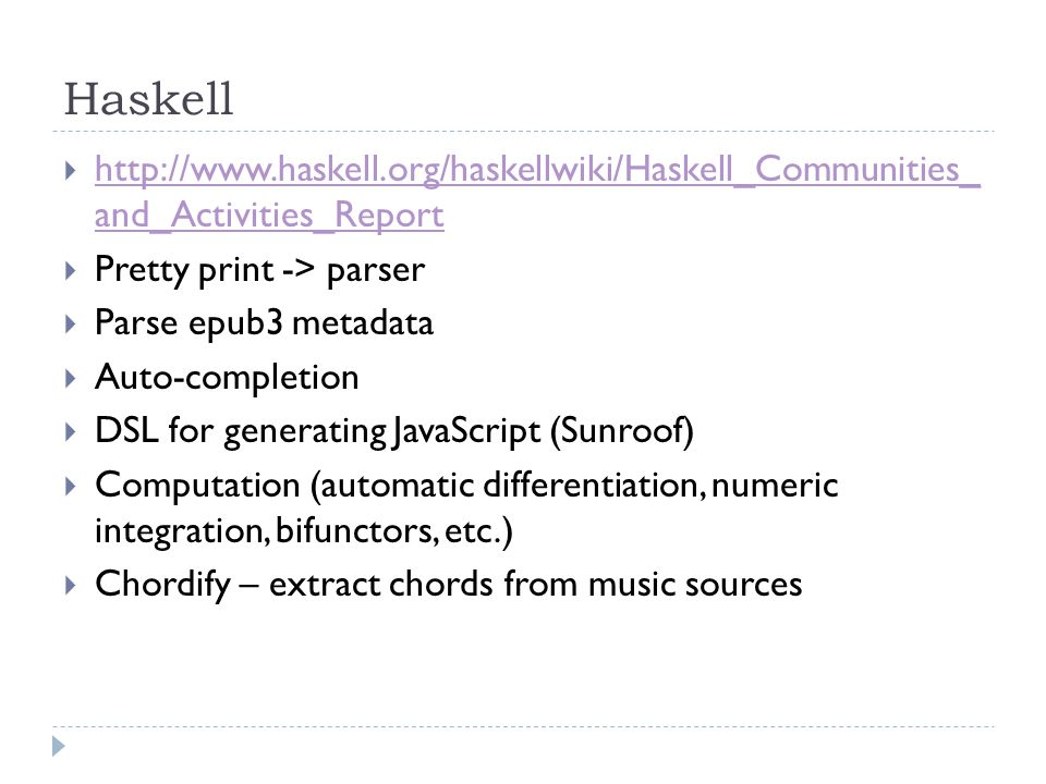 Haskell  http://www.haskell.org/haskellwiki/Haskell_Communities_ and_Activities_Report http://www.haskell.org/haskellwiki/Haskell_Communities_ and_Activities_Report  Pretty print -> parser  Parse epub3 metadata  Auto-completion  DSL for generating JavaScript (Sunroof)  Computation (automatic differentiation, numeric integration, bifunctors, etc.)  Chordify – extract chords from music sources
