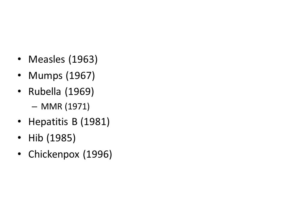 Measles (1963) Mumps (1967) Rubella (1969) – MMR (1971) Hepatitis B (1981) Hib (1985) Chickenpox (1996)