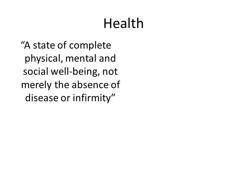 Health A state of complete physical, mental and social well-being, not merely the absence of disease or infirmity