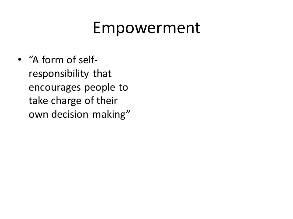 Empowerment A form of self- responsibility that encourages people to take charge of their own decision making