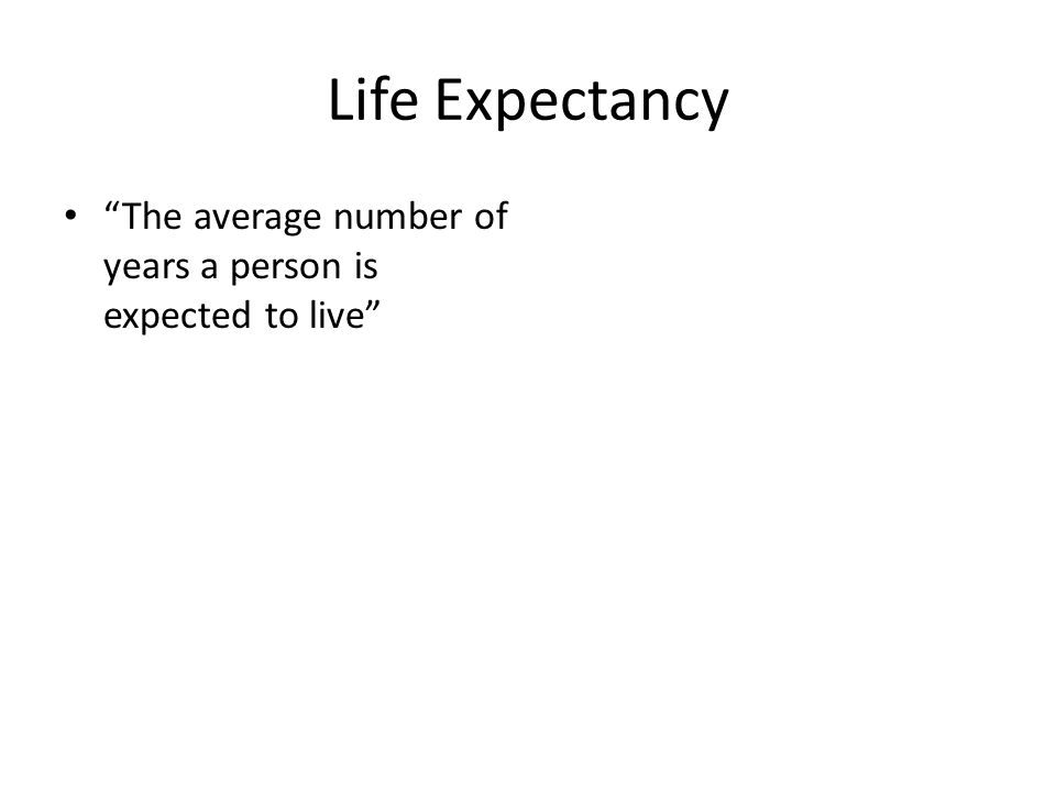 Life Expectancy The average number of years a person is expected to live