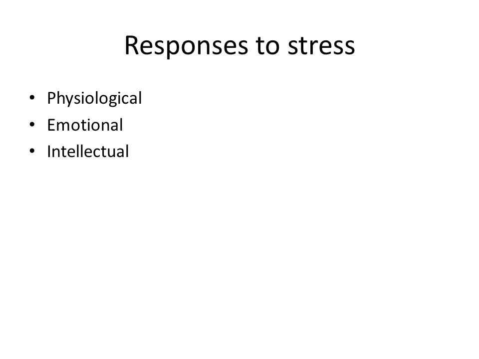 Responses to stress Physiological Emotional Intellectual