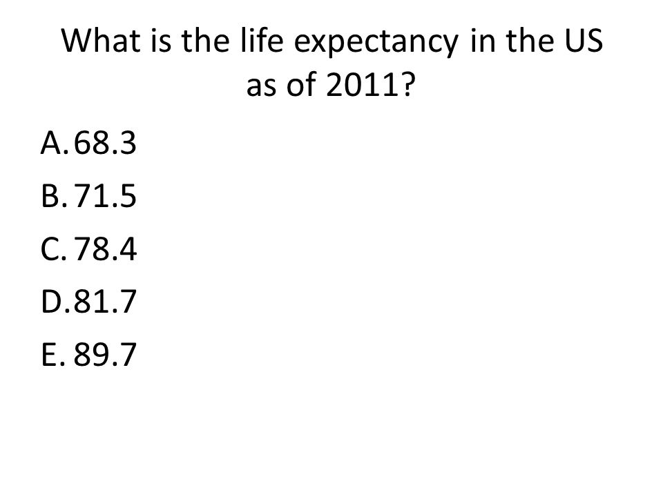 What is the life expectancy in the US as of 2011 A.68.3 B.71.5 C.78.4 D.81.7 E.89.7