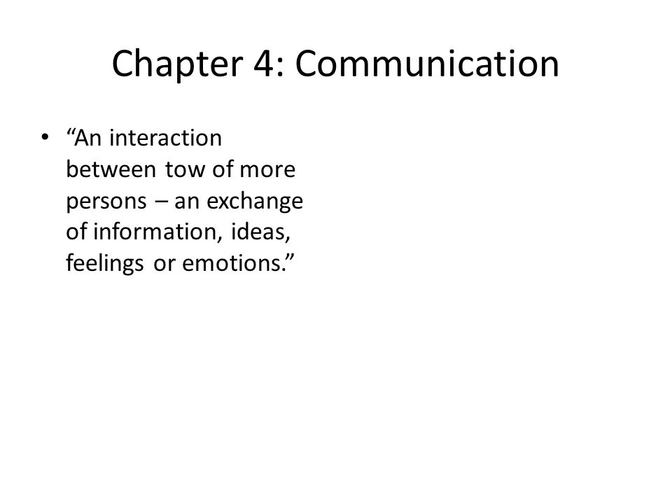 Chapter 4: Communication An interaction between tow of more persons – an exchange of information, ideas, feelings or emotions.
