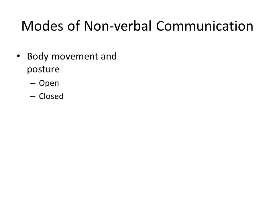 Modes of Non-verbal Communication Body movement and posture – Open – Closed