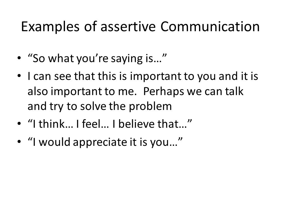 Examples of assertive Communication So what you're saying is… I can see that this is important to you and it is also important to me.