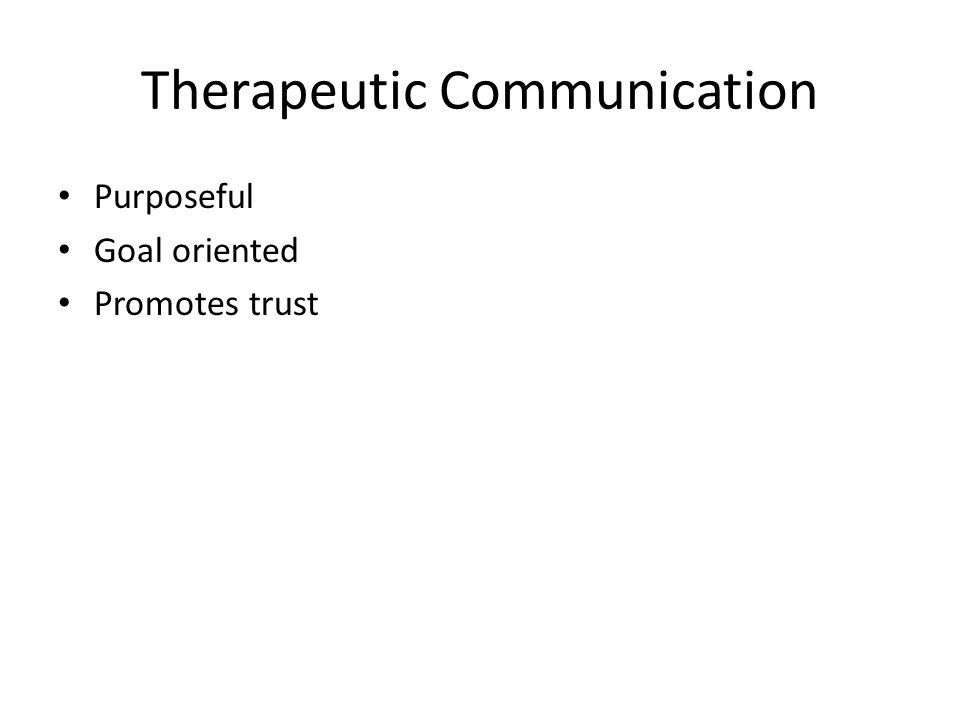 Therapeutic Communication Purposeful Goal oriented Promotes trust