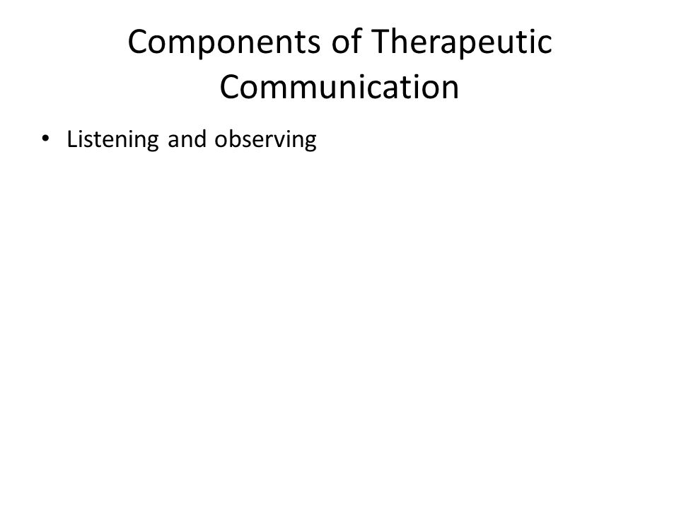 Components of Therapeutic Communication Listening and observing