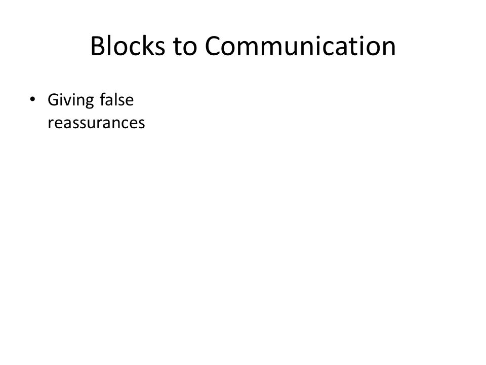 Blocks to Communication Giving false reassurances