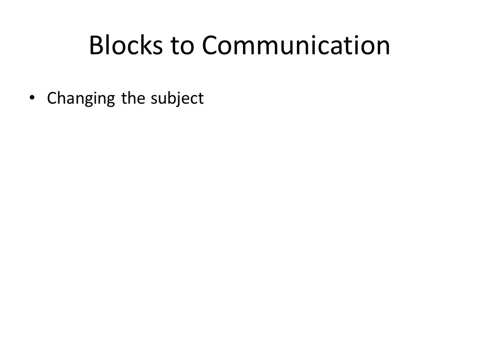 Blocks to Communication Changing the subject