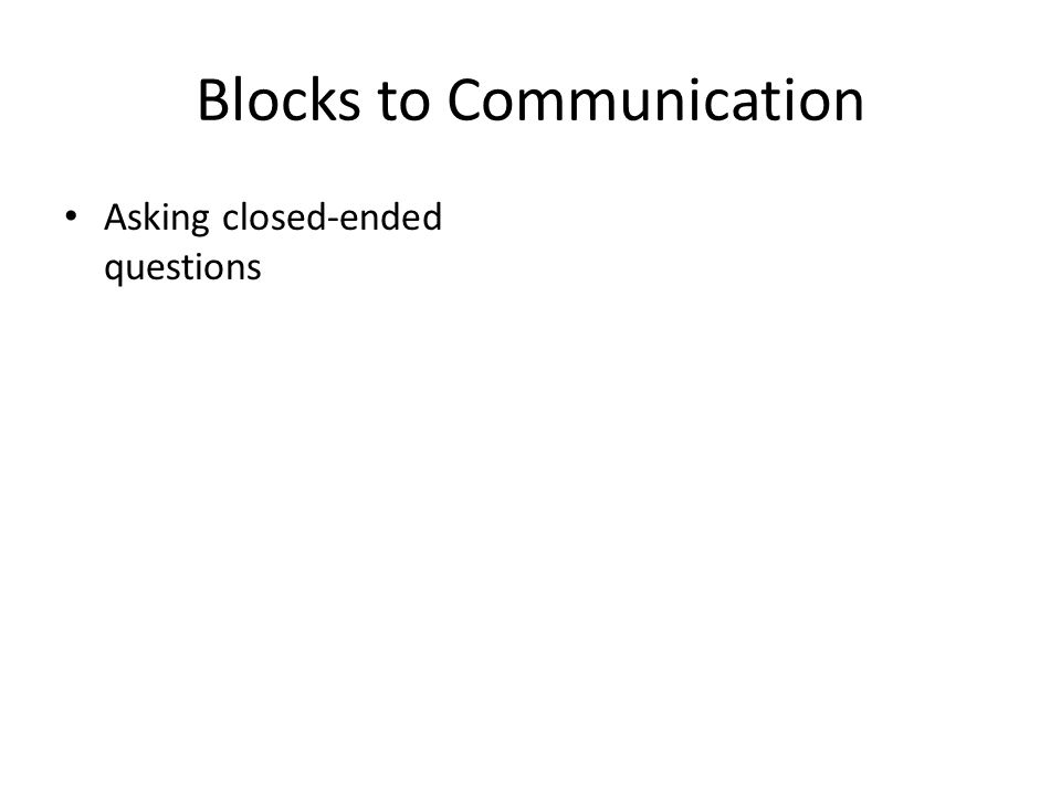 Blocks to Communication Asking closed-ended questions