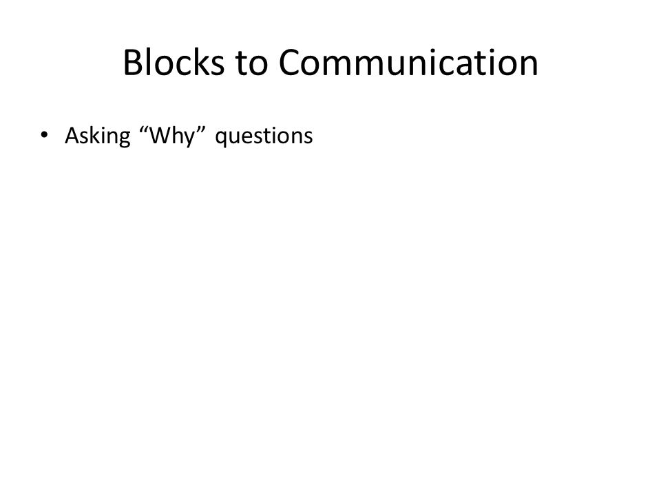 Blocks to Communication Asking Why questions