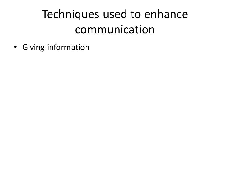 Techniques used to enhance communication Giving information
