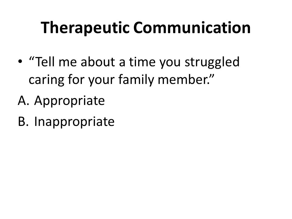 Therapeutic Communication Tell me about a time you struggled caring for your family member. A.Appropriate B.Inappropriate
