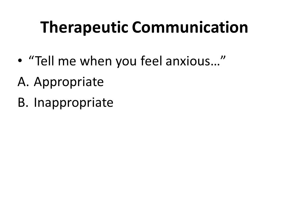 Therapeutic Communication Tell me when you feel anxious… A.Appropriate B.Inappropriate