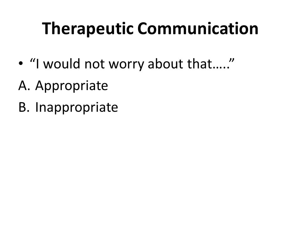 Therapeutic Communication I would not worry about that….. A.Appropriate B.Inappropriate