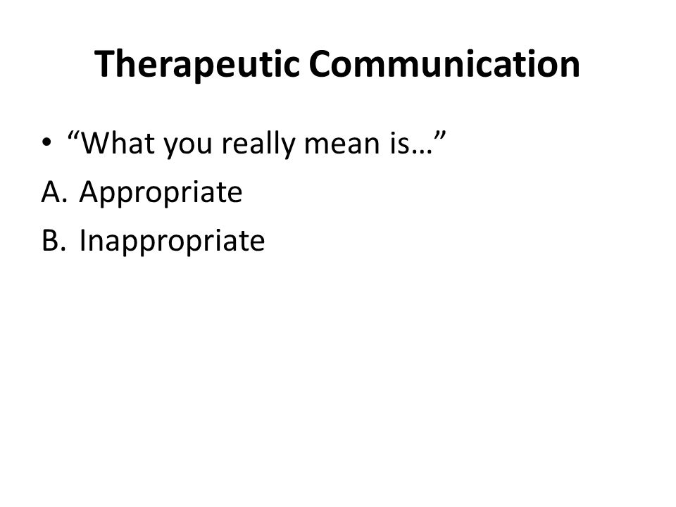 Therapeutic Communication What you really mean is… A.Appropriate B.Inappropriate