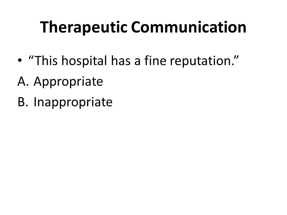 Therapeutic Communication This hospital has a fine reputation. A.Appropriate B.Inappropriate