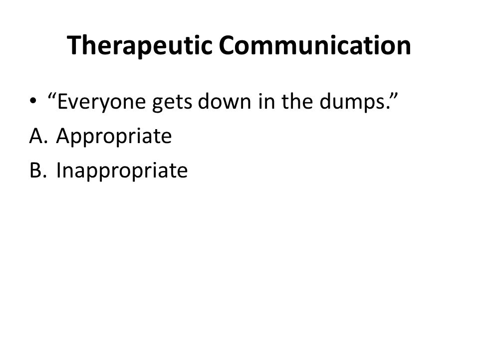 Therapeutic Communication Everyone gets down in the dumps. A.Appropriate B.Inappropriate