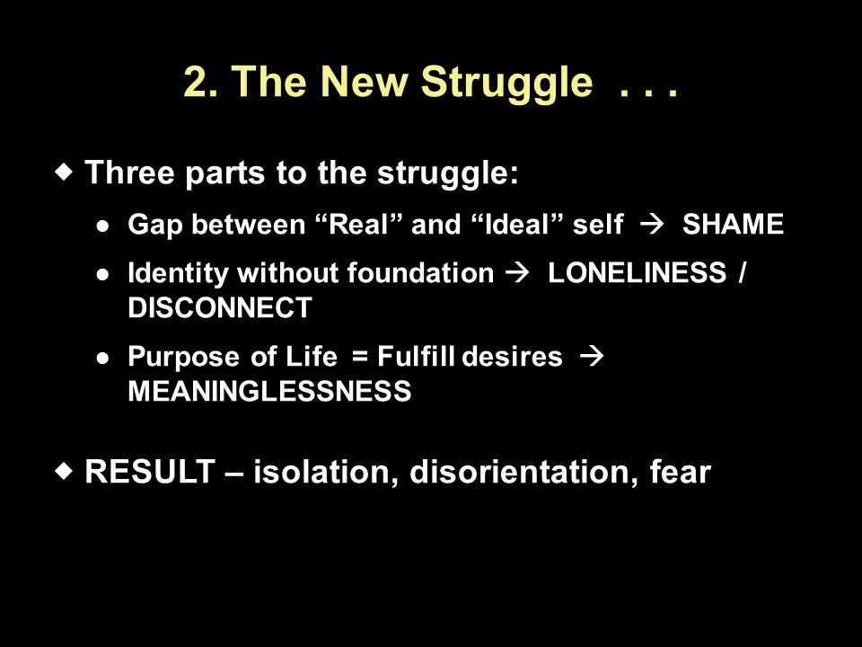 "2. The New Struggle...  Three parts to the struggle: Gap between ""Real"" and ""Ideal"" self  SHAME Identity without foundation  LONELINESS / DISCONNEC"