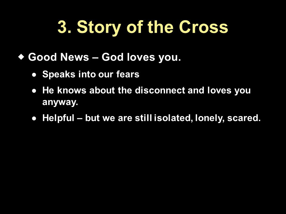 3. Story of the Cross  Good News – God loves you. Speaks into our fears He knows about the disconnect and loves you anyway. Helpful – but we are stil