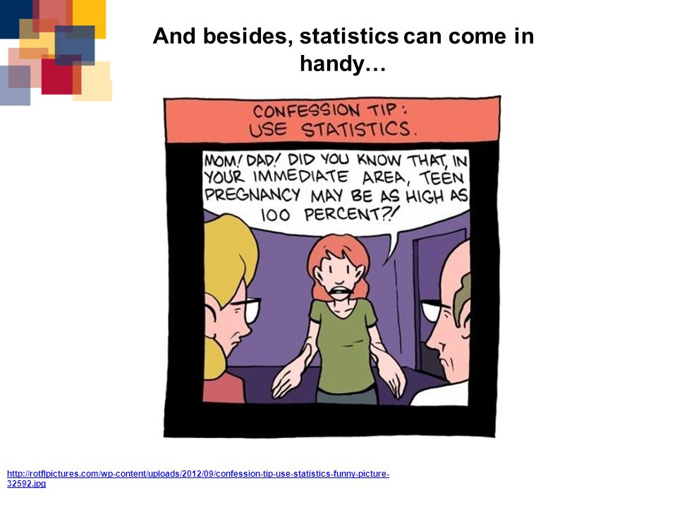 http://rotflpictures.com/wp-content/uploads/2012/09/confession-tip-use-statistics-funny-picture- 32592.jpg And besides, statistics can come in handy…