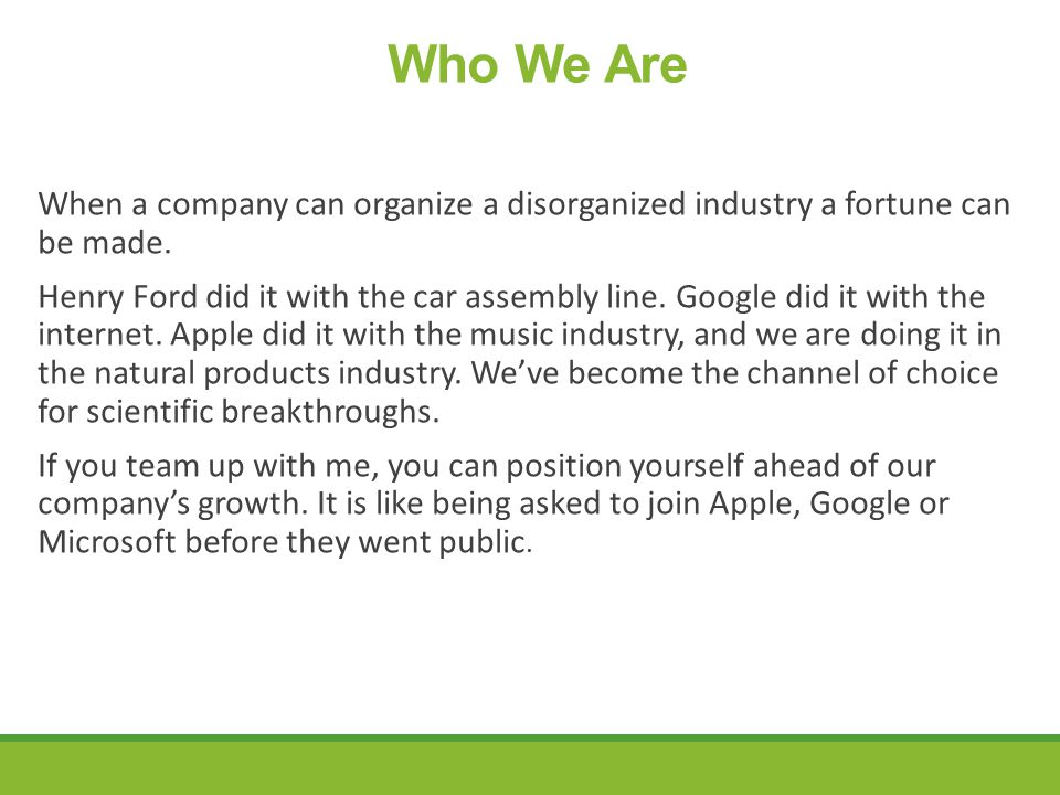 Who We Are When a company can organize a disorganized industry a fortune can be made.