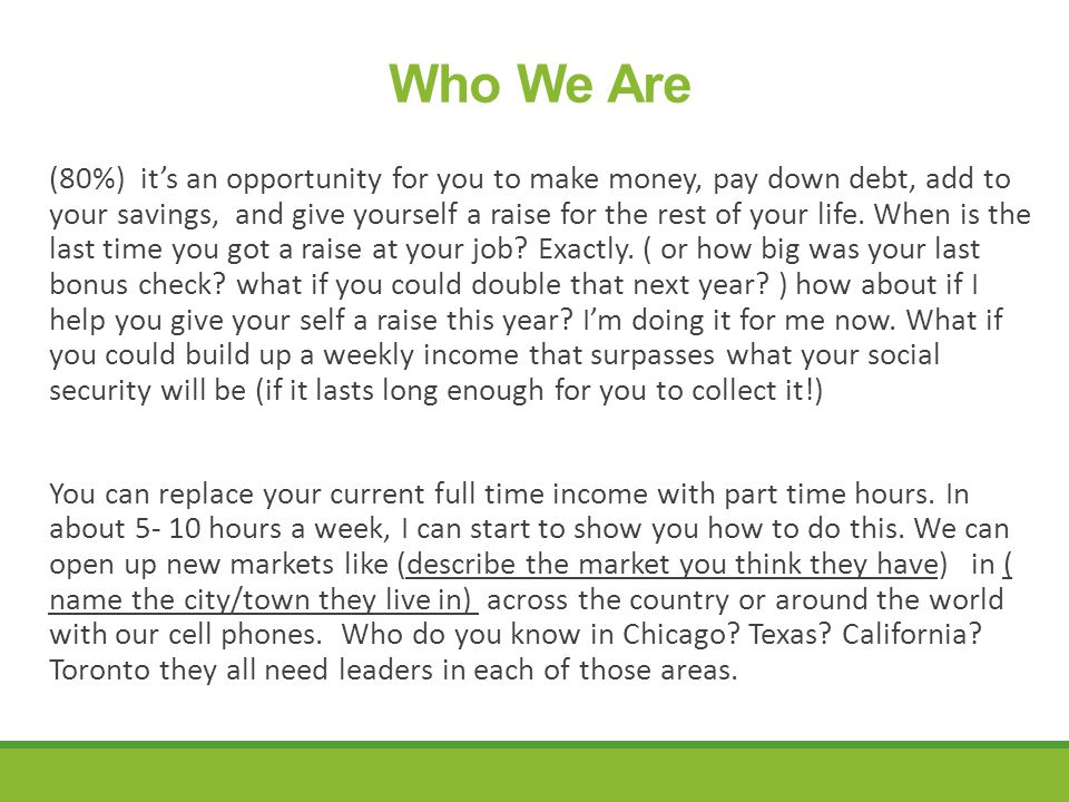 Who We Are (80%) it's an opportunity for you to make money, pay down debt, add to your savings, and give yourself a raise for the rest of your life.